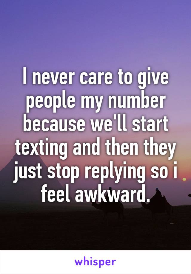 I never care to give people my number because we'll start texting and then they just stop replying so i feel awkward.