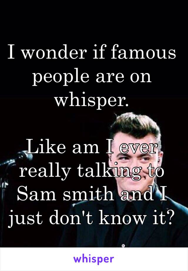I wonder if famous people are on whisper.  Like am I ever really talking to Sam smith and I just don't know it?
