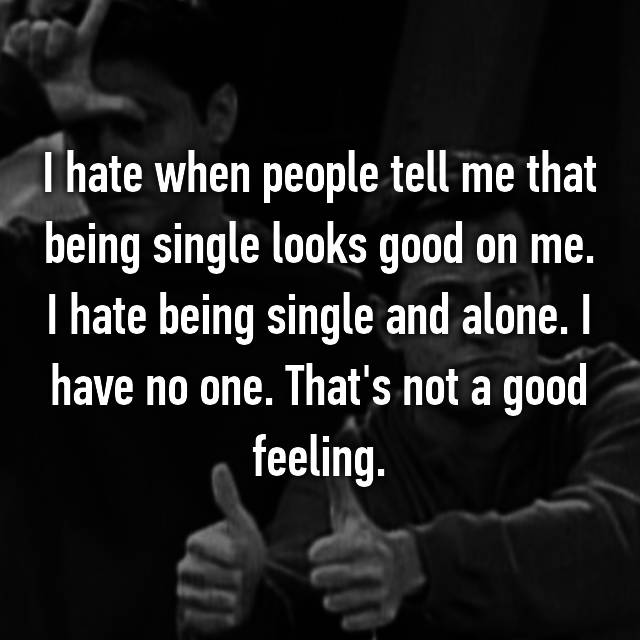 I hate when people tell me that being single looks good on me. I hate being single and alone. I have no one. That's not a good feeling.