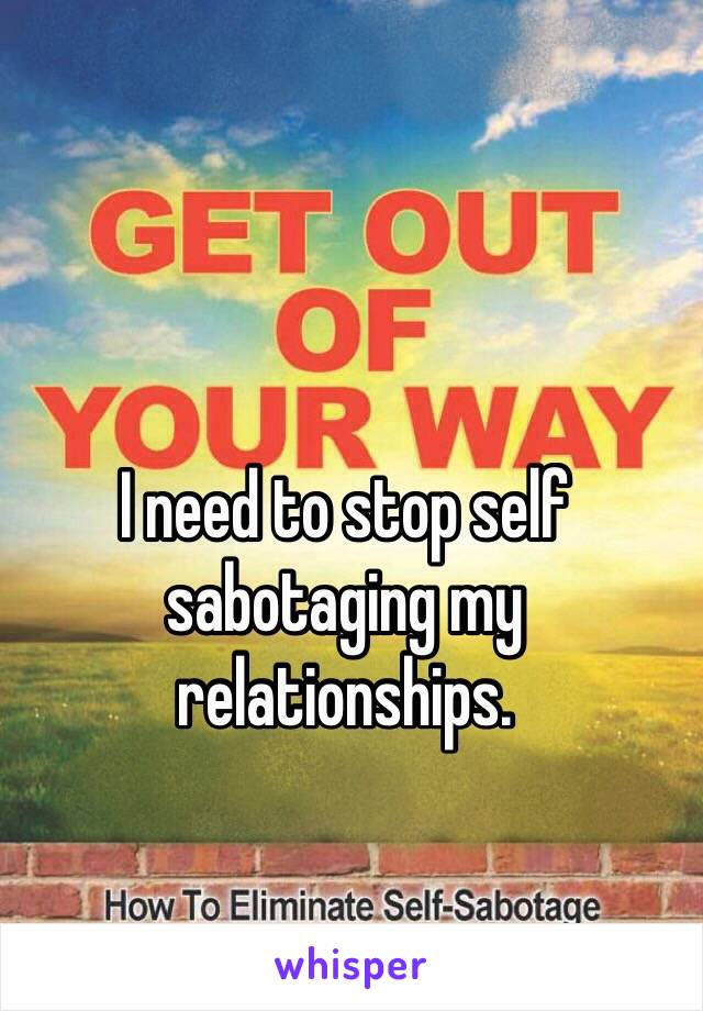 I need to stop self sabotaging my relationships.