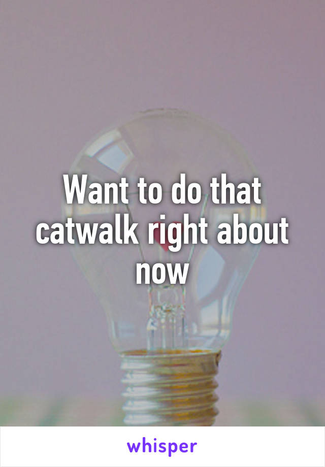 Want to do that catwalk right about now