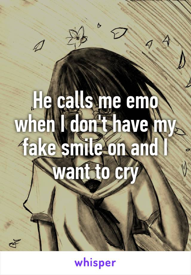 He calls me emo when I don't have my fake smile on and I want to cry