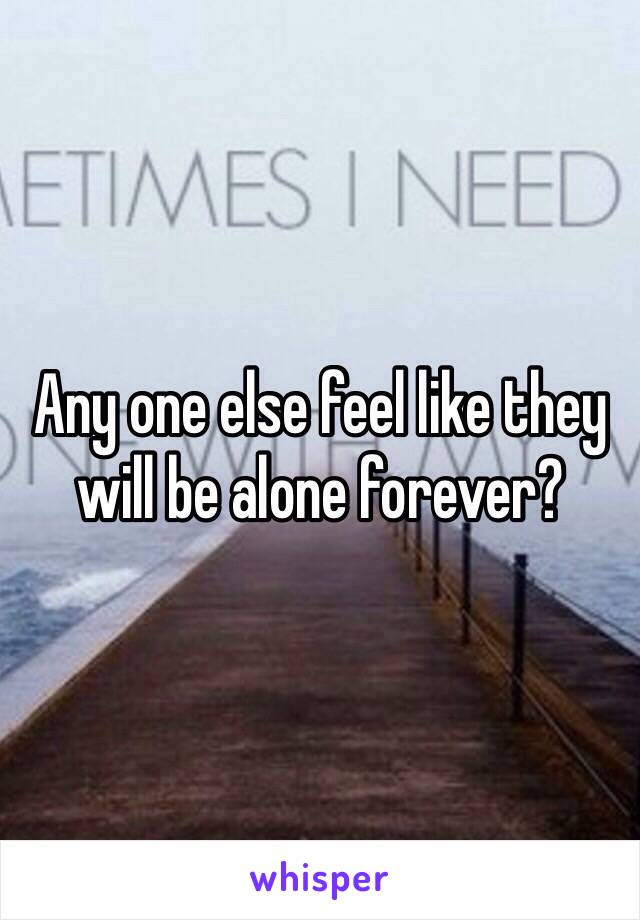 Any one else feel like they will be alone forever?