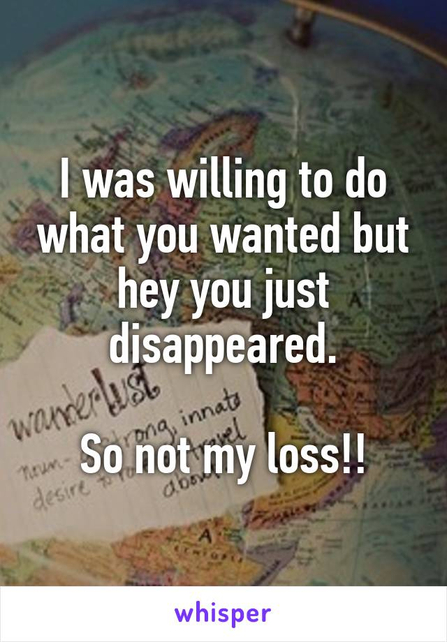 I was willing to do what you wanted but hey you just disappeared.  So not my loss!!