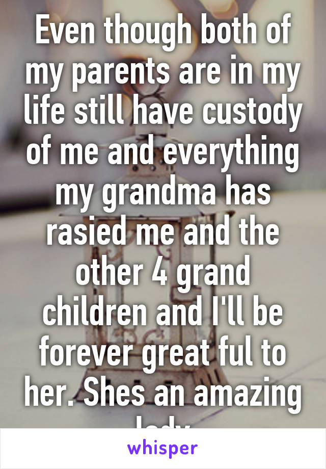 Even though both of my parents are in my life still have custody of me and everything my grandma has rasied me and the other 4 grand children and I'll be forever great ful to her. Shes an amazing lady