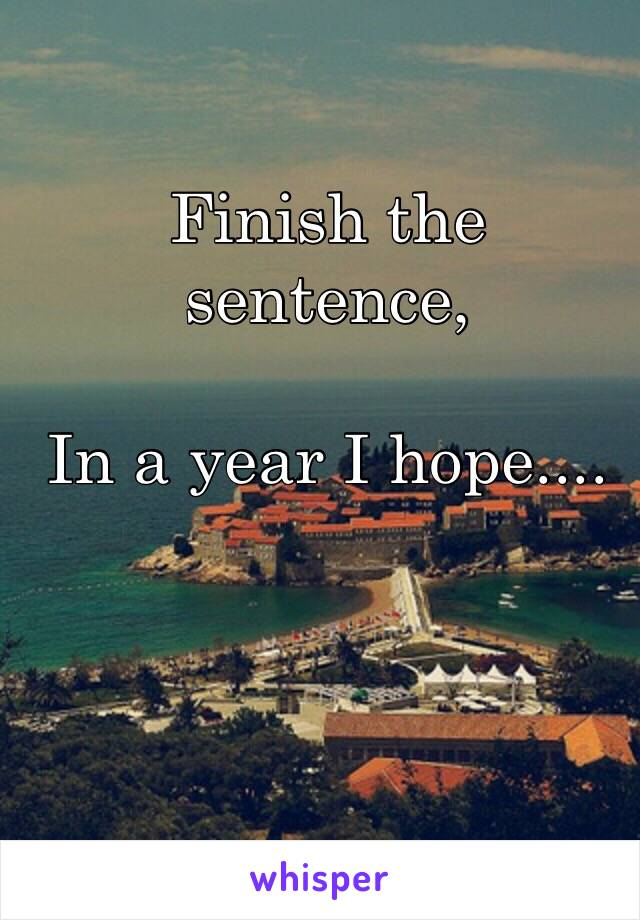 Finish the sentence,   In a year I hope....