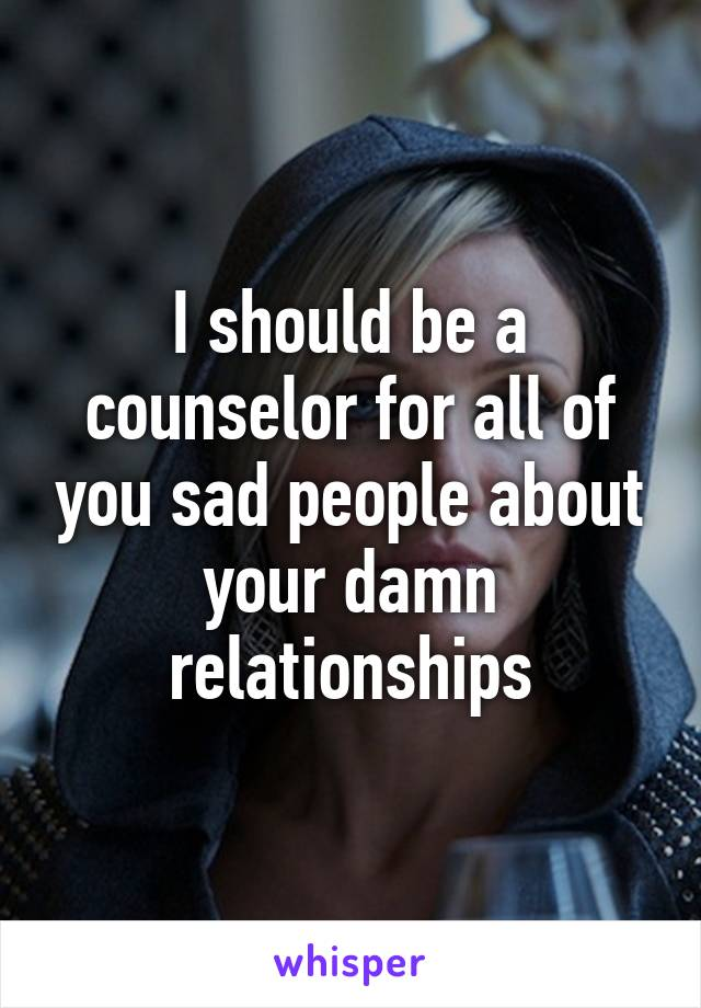I should be a counselor for all of you sad people about your damn relationships