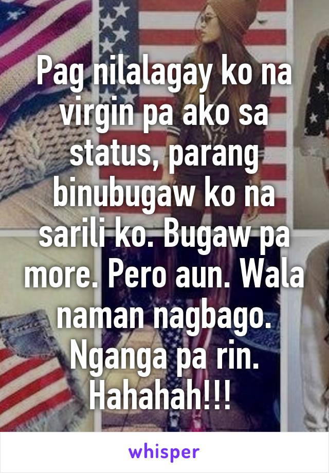 Pag nilalagay ko na virgin pa ako sa status, parang binubugaw ko na sarili ko. Bugaw pa more. Pero aun. Wala naman nagbago. Nganga pa rin. Hahahah!!!