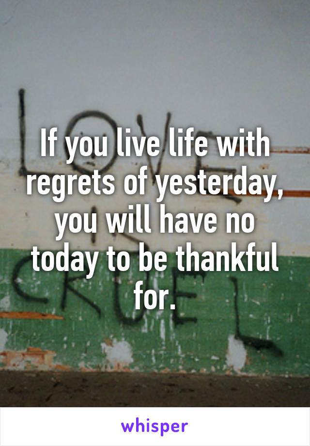If you live life with regrets of yesterday, you will have no today to be thankful for.