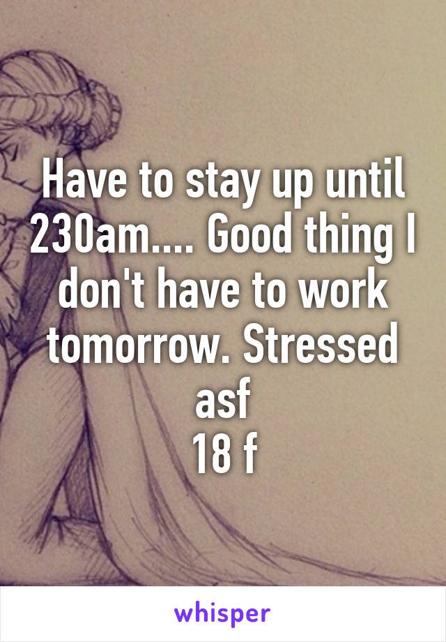 Have to stay up until 230am.... Good thing I don't have to work tomorrow. Stressed asf 18 f