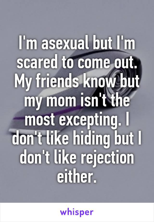 I'm asexual but I'm scared to come out. My friends know but my mom isn't the most excepting. I don't like hiding but I don't like rejection either.