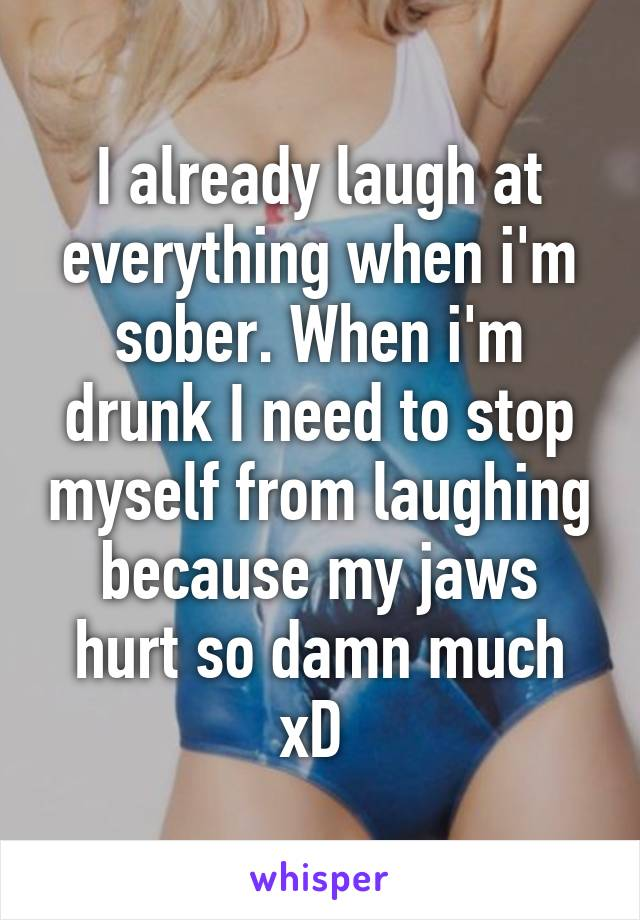 I already laugh at everything when i'm sober. When i'm drunk I need to stop myself from laughing because my jaws hurt so damn much xD