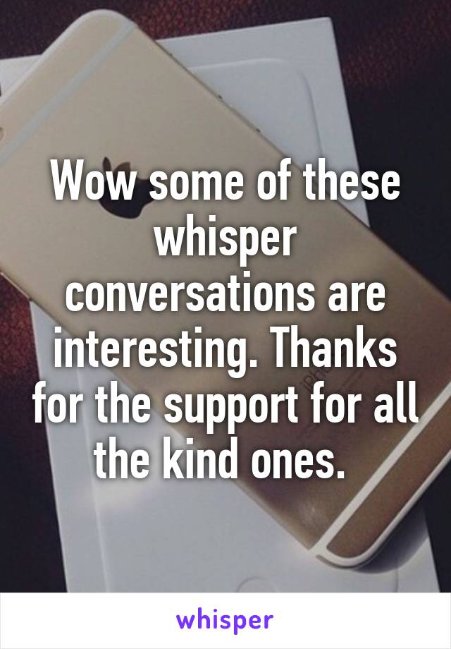 Wow some of these whisper conversations are interesting. Thanks for the support for all the kind ones.
