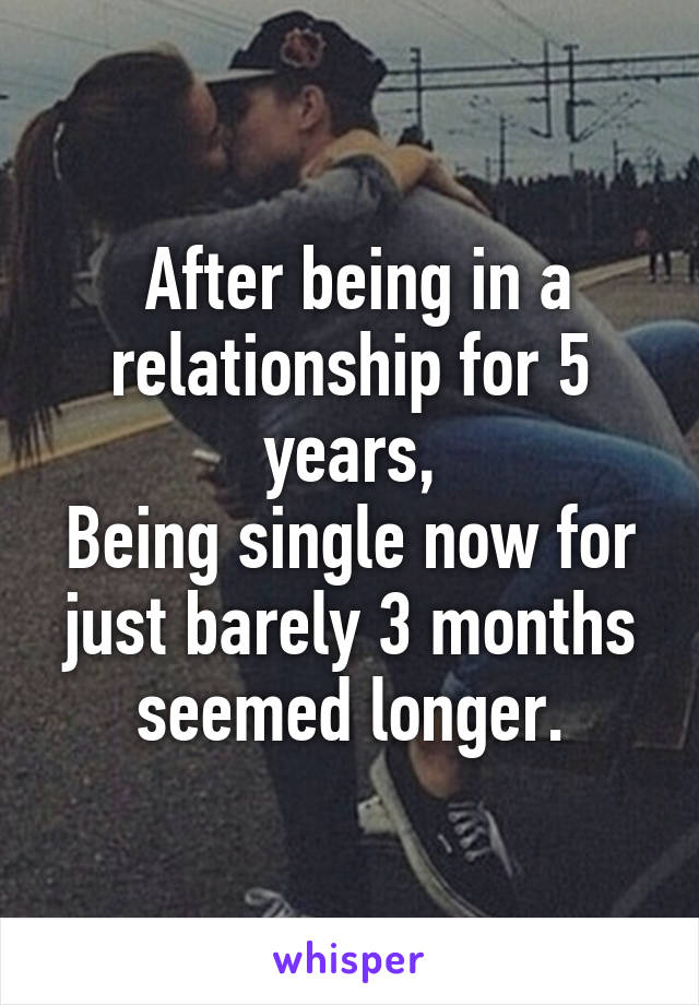 After being in a relationship for 5 years, Being single now for just barely 3 months seemed longer.