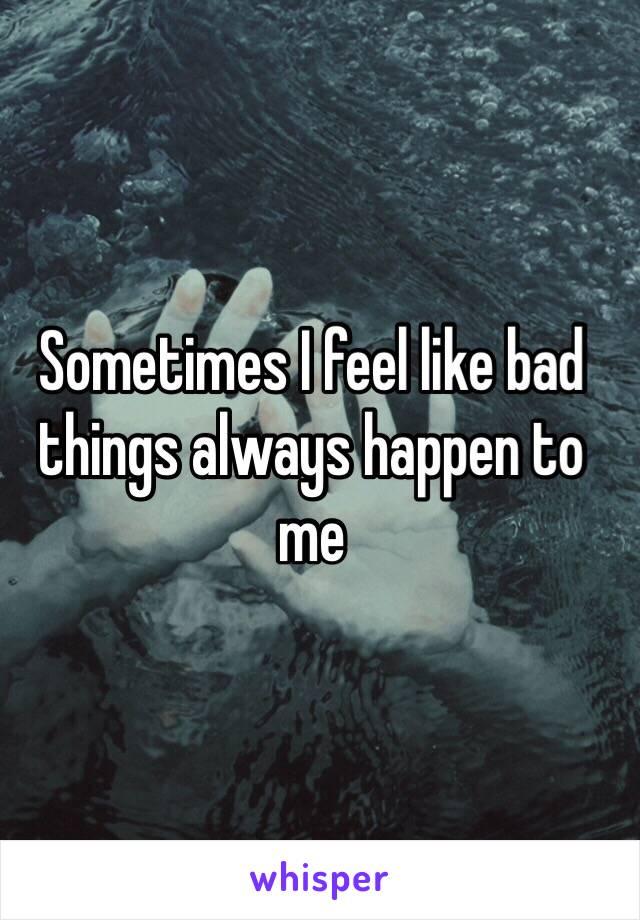 Sometimes I feel like bad things always happen to me