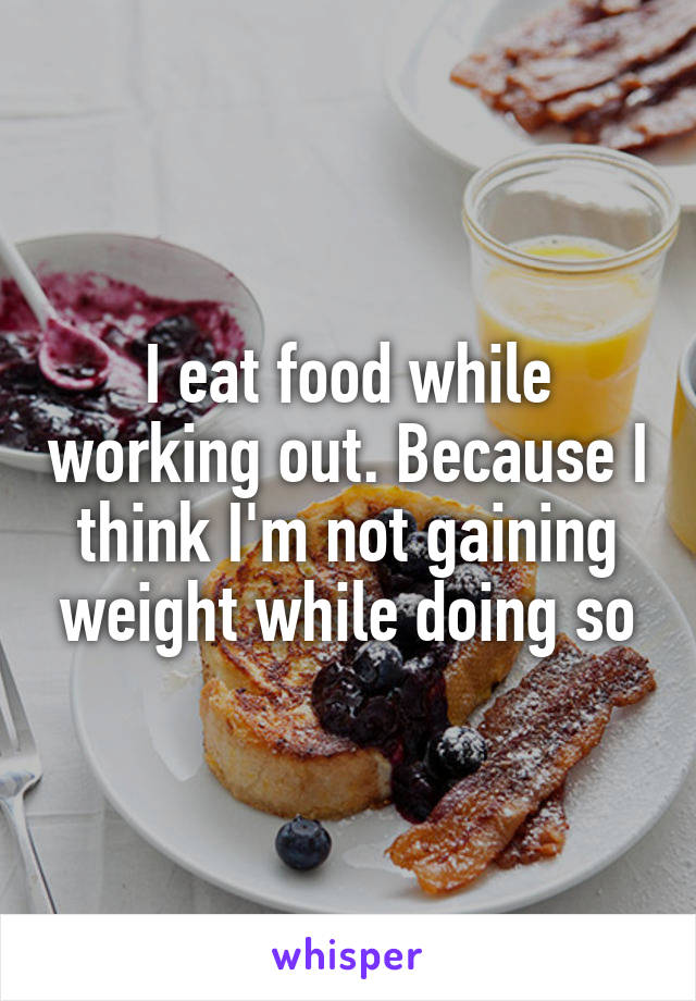 I eat food while working out. Because I think I'm not gaining weight while doing so
