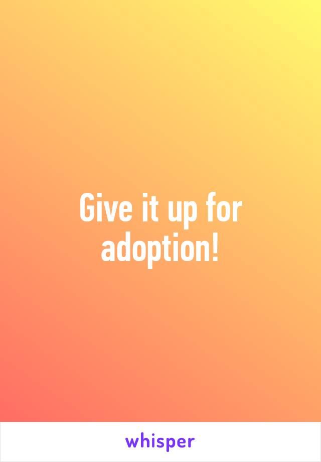 Give it up for adoption!