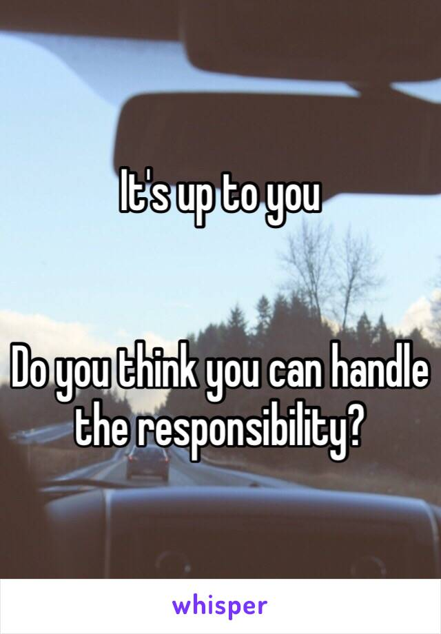 It's up to you   Do you think you can handle the responsibility?