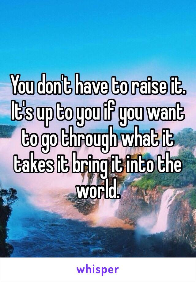 You don't have to raise it. It's up to you if you want to go through what it takes it bring it into the world.