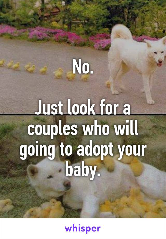 No.  Just look for a couples who will going to adopt your baby.