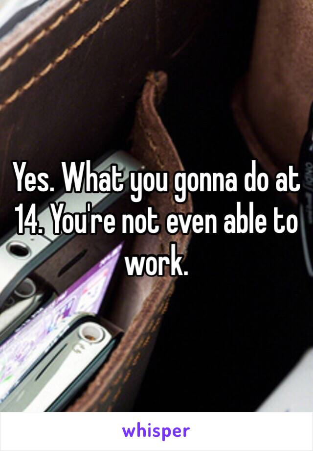 Yes. What you gonna do at 14. You're not even able to work.