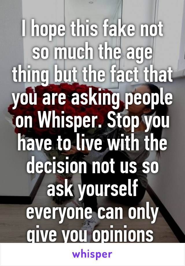I hope this fake not so much the age thing but the fact that you are asking people on Whisper. Stop you have to live with the decision not us so ask yourself everyone can only give you opinions