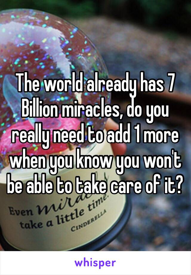 The world already has 7 Billion miracles, do you really need to add 1 more when you know you won't be able to take care of it?