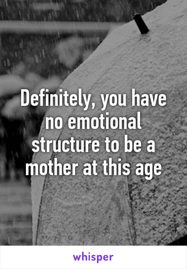 Definitely, you have no emotional structure to be a mother at this age