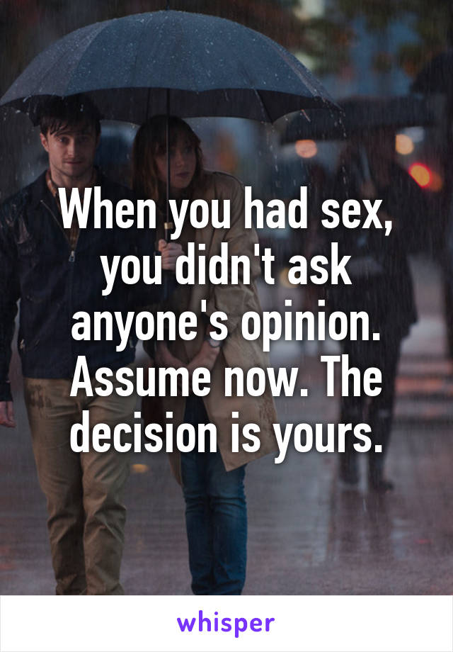 When you had sex, you didn't ask anyone's opinion. Assume now. The decision is yours.