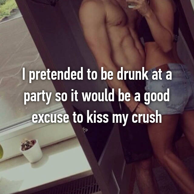 I pretended to be drunk at a party so it would be a good excuse to kiss my crush