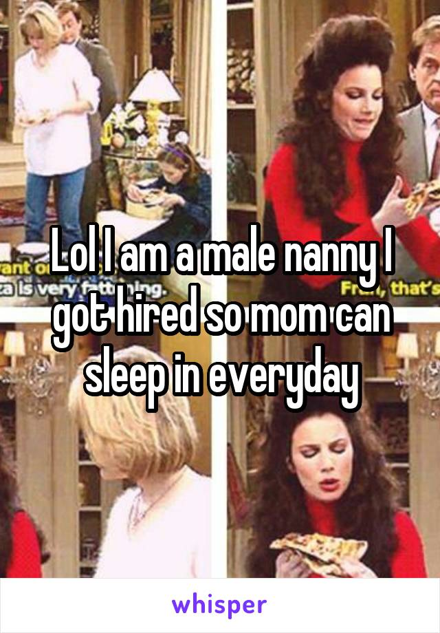 Lol I am a male nanny I got hired so mom can sleep in everyday