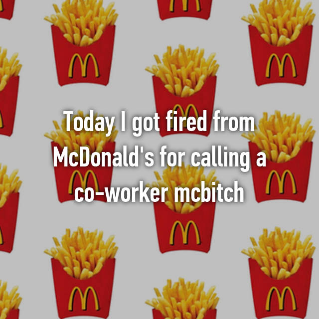 Today I got fired from McDonald's for calling a co-worker mcbitch