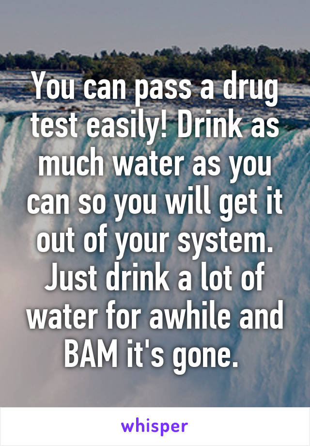 You can pass a drug test easily! Drink as much water as you can so you will get it out of your system. Just drink a lot of water for awhile and BAM it's gone.
