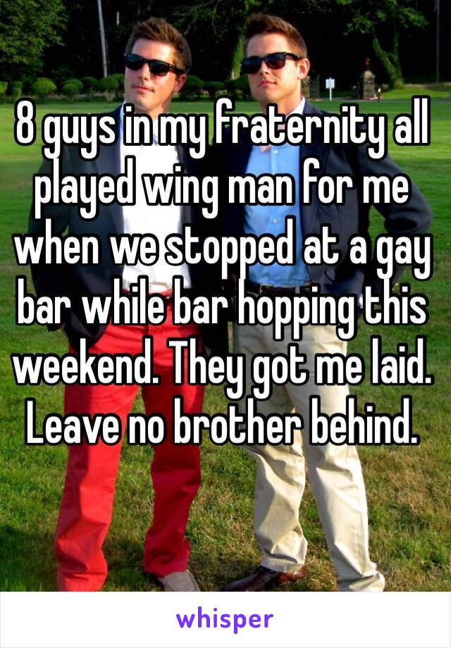 8 guys in my fraternity all played wing man for me when we stopped at a gay bar while bar hopping this weekend. They got me laid. Leave no brother behind.