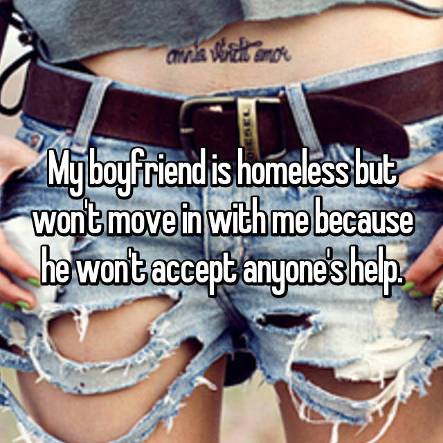 My boyfriend is homeless but won't move in with me because he won't accept anyone's help.