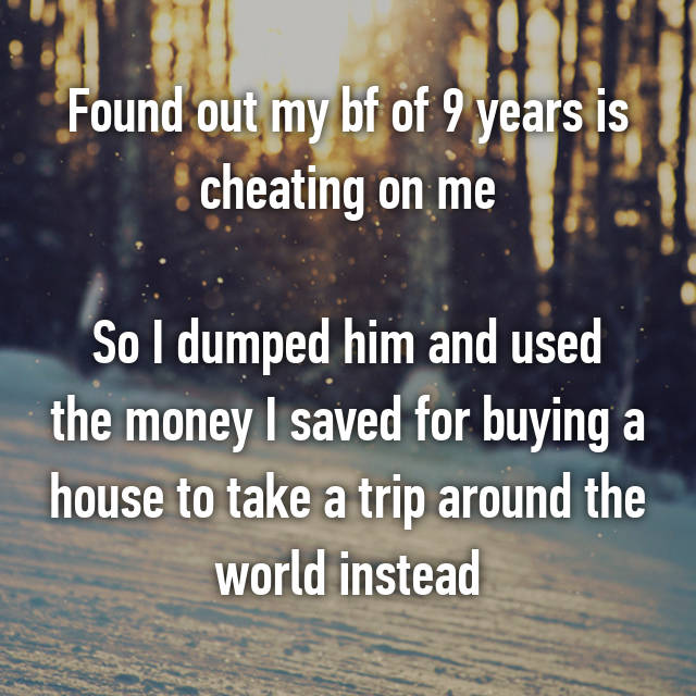 Found out my bf of 9 years is cheating on me  So I dumped him and used the money I saved for buying a house to take a trip around the world instead