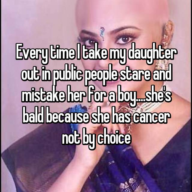 Every time I take my daughter out in public people stare and mistake her for a boy....she's bald because she has cancer not by choice