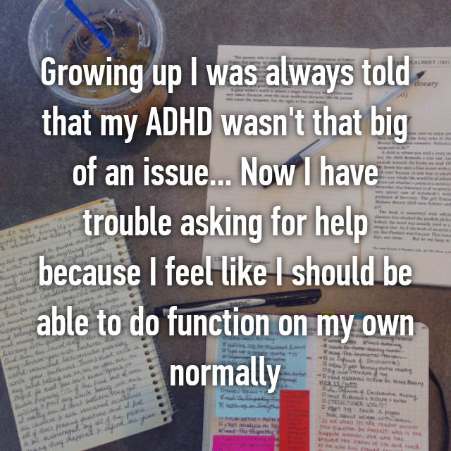 Growing up I was always told that my ADHD wasn't that big of an issue... Now I have trouble asking for help because I feel like I should be able to do function on my own normally