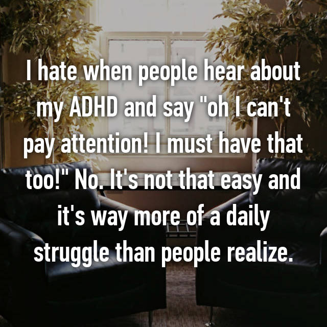 "I hate when people hear about my ADHD and say ""oh I can't pay attention! I must have that too!"" No. It's not that easy and it's way more of a daily struggle than people realize."