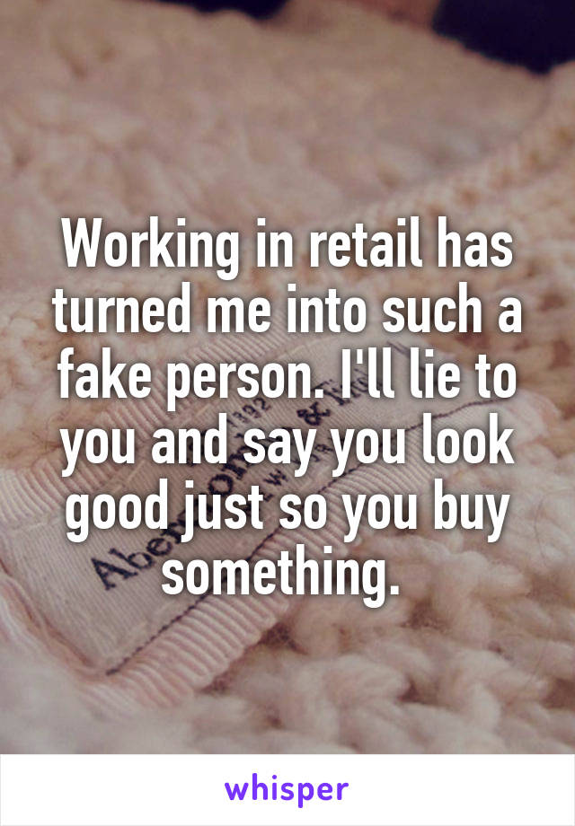 Working in retail has turned me into such a fake person. I'll lie to you and say you look good just so you buy something.