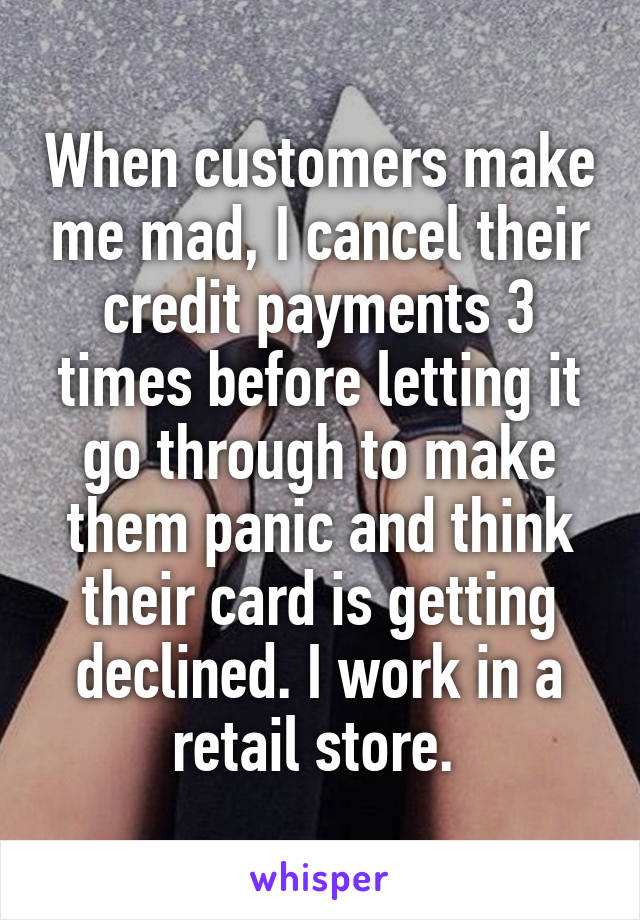 When customers make me mad, I cancel their credit payments 3 times before letting it go through to make them panic and think their card is getting declined. I work in a retail store.