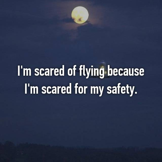 I'm scared of flying because I'm scared for my safety.