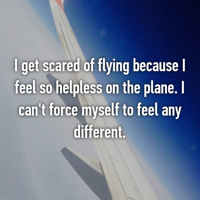 I get scared of flying because I feel so helpless on the plane. I can't force myself to feel any different.