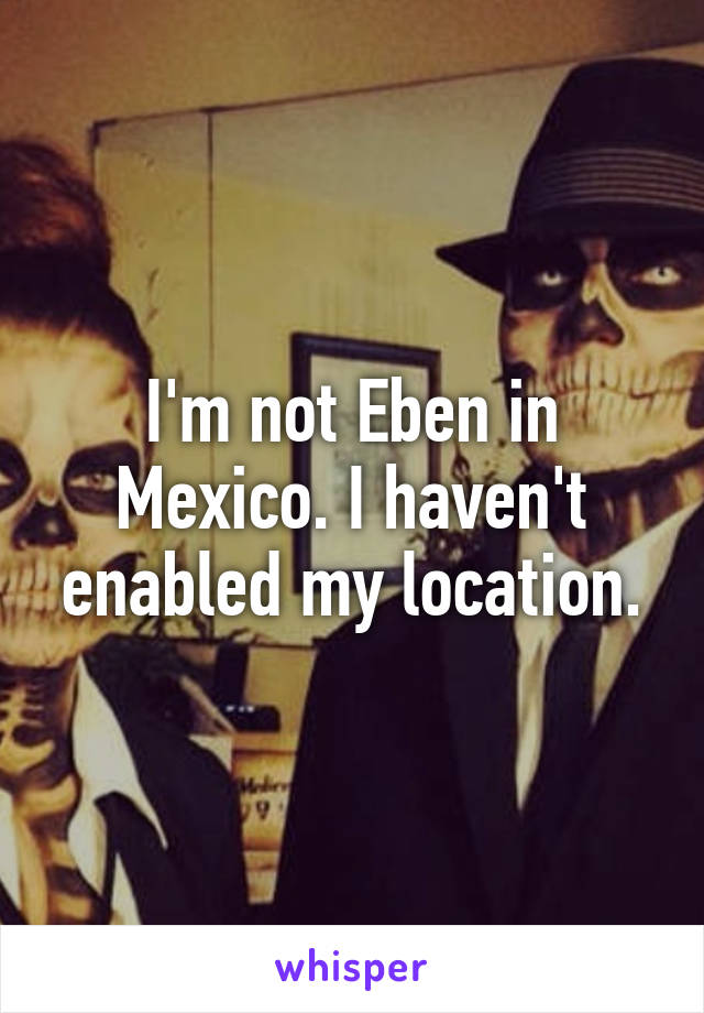 I'm not Eben in Mexico. I haven't enabled my location.