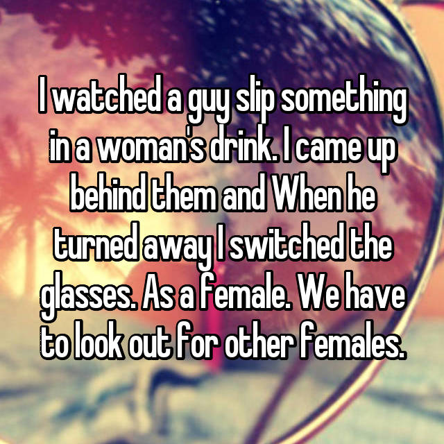 I watched a guy slip something in a woman's drink. I came up behind them and When he turned away I switched the glasses. As a female. We have to look out for other females.