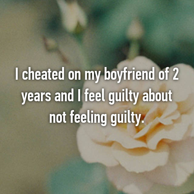 I cheated on my boyfriend of 2 years and I feel guilty about not feeling guilty.