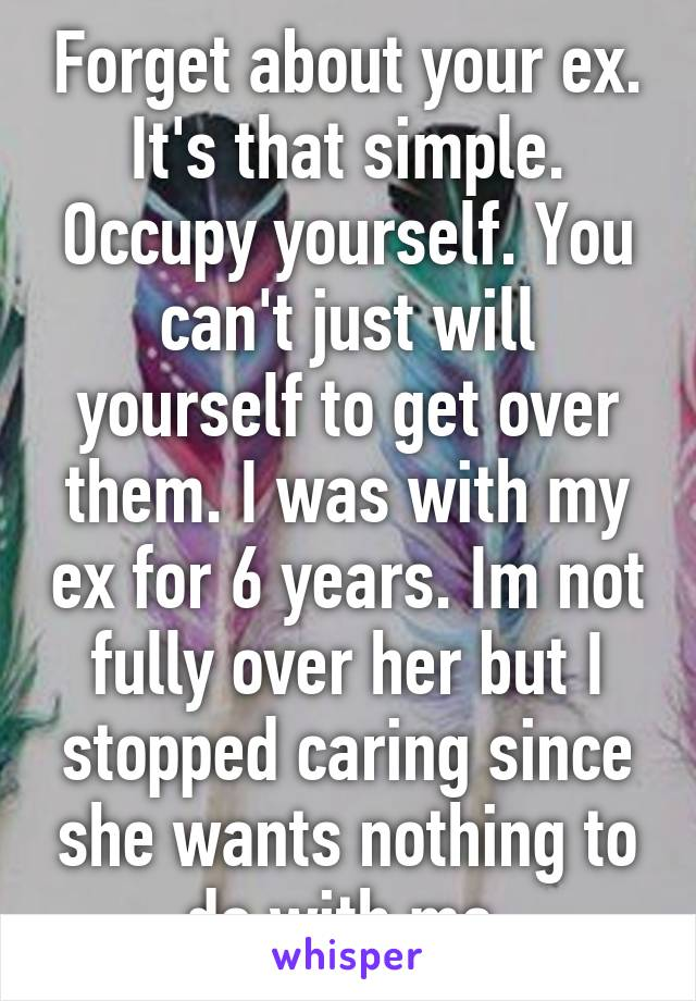 Forget about your ex  It's that simple  Occupy yourself  You
