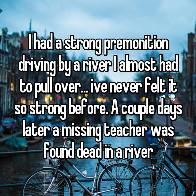 I had a strong premonition driving by a river I almost had to pull over... ive never felt it so strong before. A couple days later a missing teacher was found dead in a river