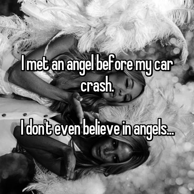 I met an angel before my car crash.  I don't even believe in angels...
