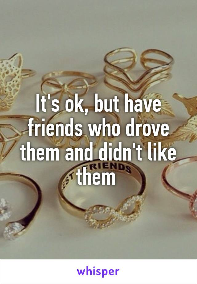 It's ok, but have friends who drove them and didn't like them